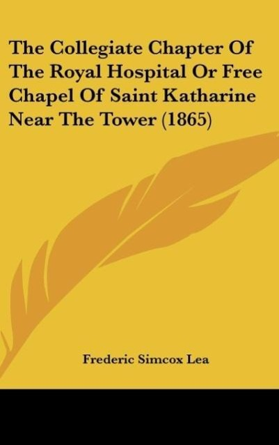 The Collegiate Chapter Of The Royal Hospital Or Free Chapel Of Saint Katharine Near The Tower (1865) als Buch von Frederic Simcox Lea - Kessinger Publishing, LLC