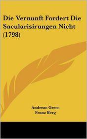Die Vernunft Fordert Die Sacularisirungen Nicht (1798) - Andreas Gress, Franz Berg