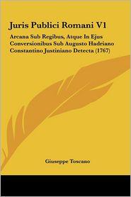Juris Publici Romani V1: Arcana Sub Regibus, Atque In Ejus Conversionibus Sub Augusto Hadriano Constantino Justiniano Detecta (1767) - Giuseppe Toscano
