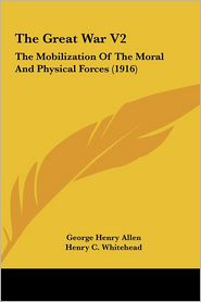 The Great War V2: The Mobilization Of The Moral And Physical Forces (1916) - George Henry Allen, French Ensor Chadwick, Henry C. Whitehead