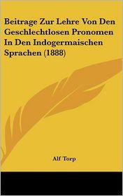 Beitrage Zur Lehre Von Den Geschlechtlosen Pronomen In Den Indogermaischen Sprachen (1888) - Alf Torp