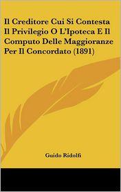 Il Creditore Cui Si Contesta Il Privilegio O L'Ipoteca E Il Computo Delle Maggioranze Per Il Concordato (1891) - Guido Ridolfi