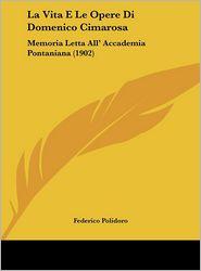 La Vita E Le Opere Di Domenico Cimarosa: Memoria Letta All' Accademia Pontaniana (1902) - Federico Polidoro