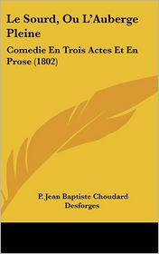 Le Sourd, Ou L'Auberge Pleine: Comedie En Trois Actes Et En Prose (1802) - P. Jean Baptiste Choudard Desforges