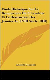 Etude Historique Sur La Banqueroute Du P. Lavalette Et La Destruction Des Jesuites Au XVIII Siecle (1880) - Aristide Douarche