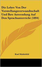 Die Lehre Von Der Vorstellungsverwandtschaft Und Ihre Anwendung Auf Den Sprachunterricht (1894)