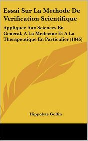 Essai Sur La Methode De Verification Scientifique: Appliquee Aux Sciences En General, A La Medecine Et A La Therapeutique En Particulier (1846) - Hippolyte Golfin