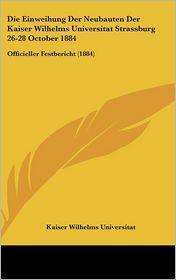 Die Einweihung Der Neubauten Der Kaiser Wilhelms Universitat Strassburg 26-28 October 1884: Officieller Festbericht (1884) - Kaiser Wilhelms Universitat