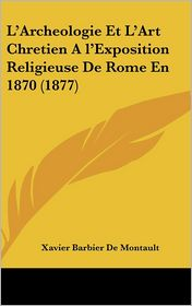 L'Archeologie Et L'Art Chretien A l'Exposition Religieuse De Rome En 1870 (1877) - Xavier Barbier De Montault