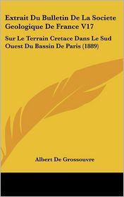 Extrait Du Bulletin De La Societe Geologique De France V17: Sur Le Terrain Cretace Dans Le Sud Ouest Du Bassin De Paris (1889) - Albert De Grossouvre