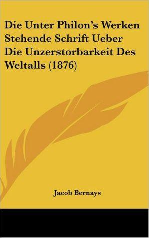 Die Unter Philon's Werken Stehende Schrift Ueber Die Unzerstorbarkeit Des Weltalls (1876) - Jacob Bernays