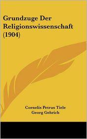 Grundzuge Der Religionswissenschaft (1904) - Cornelis Petrus Tiele, Georg Gehrich