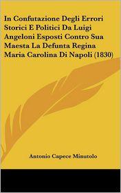In Confutazione Degli Errori Storici E Politici Da Luigi Angeloni Esposti Contro Sua Maesta La Defunta Regina Maria Carolina Di Napoli (1830)