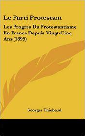 Le Parti Protestant: Les Progres Du Protestantisme En France Depuis Vingt-Cinq Ans (1895) - Georges Thiebaud
