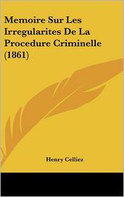 Memoire Sur Les Irregularites De La Procedure Criminelle (1861) - Henry Celliez