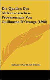 Die Quellen Des Altfranzosischen Prosaromans Von Guillaume D'Orange (1898) - Johannes Gotthold Weiske