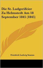 Die St. Ludgerifeier Zu Helmstedt Am 18 September 1845 (1845) - Friedrich Ludwig Stamm