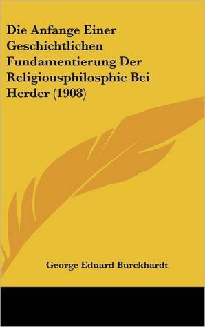 Die Anfange Einer Geschichtlichen Fundamentierung Der Religiousphilosphie Bei Herder (1908) - George Eduard Burckhardt