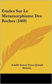 Etudes Sur Le Metamorphisme Des Roches (1869) - Achille Ernest Oscar Joseph Delesse