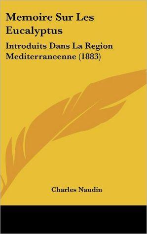 Memoire Sur Les Eucalyptus: Introduits Dans La Region Mediterraneenne (1883) - Charles Naudin