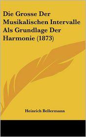 Die Grosse Der Musikalischen Intervalle Als Grundlage Der Harmonie (1873) - Heinrich Bellermann