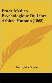 Etude Medico Psychologique Du Libre Arbitre Humain (1868) - Pierre Jules Grenier