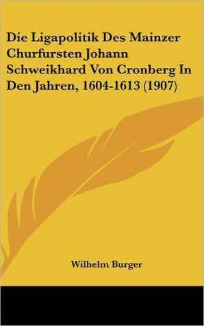 Die Ligapolitik Des Mainzer Churfursten Johann Schweikhard Von Cronberg In Den Jahren, 1604-1613 (1907)