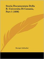 Storia Documentata Della R. Universita Di Catania, Part 1 (1898) - Remigio Sabbadini