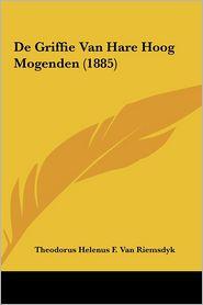 De Griffie Van Hare Hoog Mogenden (1885) - Theodorus Helenus F. Van Riemsdyk