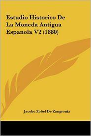Estudio Historico De La Moneda Antigua Espanola V2 (1880) - Jacobo Zobel De Zangroniz