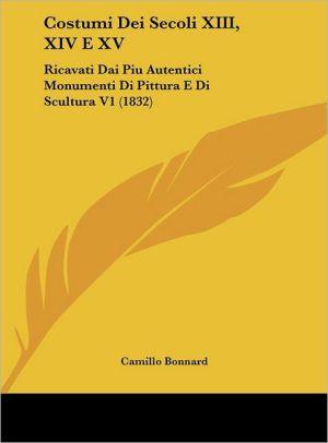 Costumi Dei Secoli XIII, XIV E XV: Ricavati Dai Piu Autentici Monumenti Di Pittura E Di Scultura V1 (1832) - Camillo Bonnard