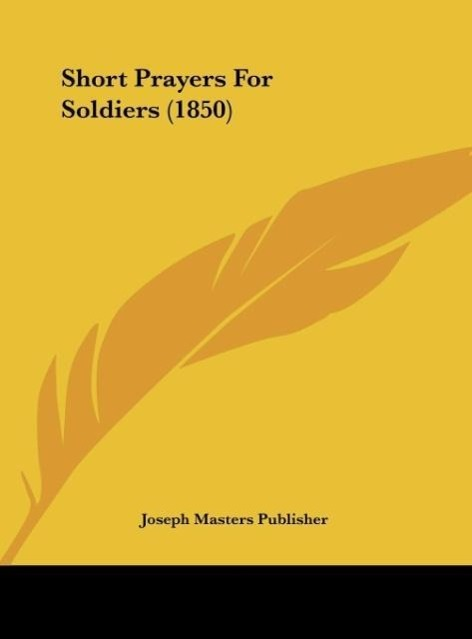 Short Prayers For Soldiers (1850) als Buch von Joseph Masters Publisher - Kessinger Publishing, LLC