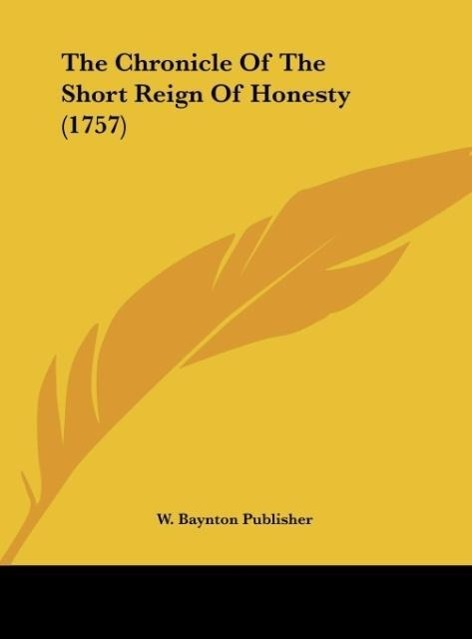 The Chronicle Of The Short Reign Of Honesty (1757) als Buch von W. Baynton Publisher - Kessinger Publishing, LLC