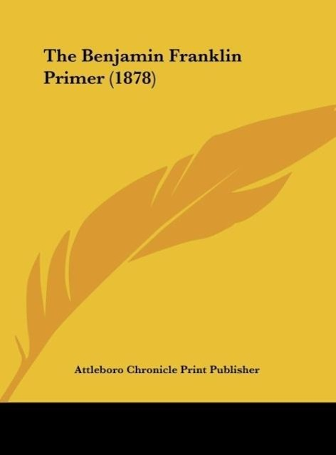 The Benjamin Franklin Primer (1878) als Buch von Attleboro Chronicle Print Publisher - Kessinger Publishing, LLC