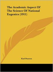 The Academic Aspect Of The Science Of National Eugenics (1911) - Karl Pearson