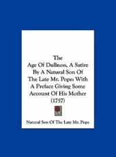 The Age of Dullness, a Satire by a Natural Son of the Late Mr. Pope - Son Of the Late MR Natural Son of the Late MR Pope