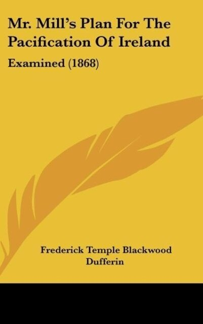 Mr. Mill´s Plan For The Pacification Of Ireland als Buch von Frederick Temple Blackwood Dufferin - Frederick Temple Blackwood Dufferin