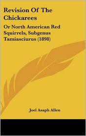Revision Of The Chickarees: Or North American Red Squirrels, Subgenus Tamiasciurus (1898) - Joel Asaph Allen