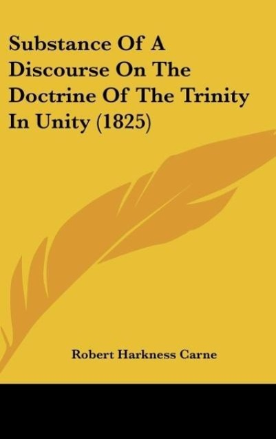 Substance Of A Discourse On The Doctrine Of The Trinity In Unity (1825) als Buch von Robert Harkness Carne - Kessinger Publishing, LLC
