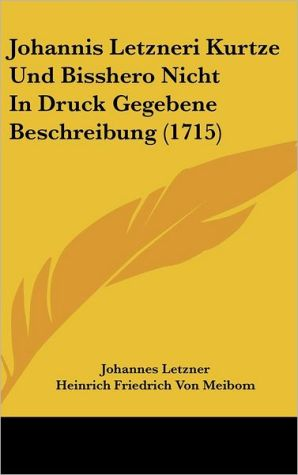 Johannis Letzneri Kurtze Und Bisshero Nicht In Druck Gegebene Beschreibung (1715) - Johannes Letzner, Heinrich Friedrich Von Meibom