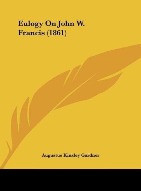 Eulogy On John W. Francis (1861) als Buch von Augustus Kinsley Gardner - Kessinger Publishing, LLC