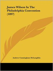 James Wilson In The Philadelphia Convention (1897) - Andrew Cunningham McLaughlin