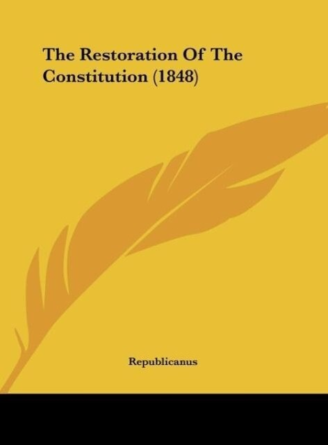 The Restoration Of The Constitution (1848) als Buch von Republicanus - Republicanus
