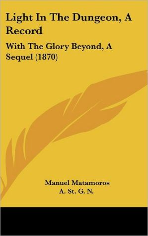 Light in the Dungeon, a Record: With the Glory Beyond, a Sequel (1870) - Manuel Matamoros, St G.N.A. St G.N.