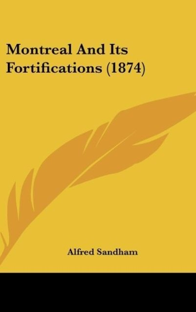 Montreal And Its Fortifications (1874) als Buch von Alfred Sandham - Kessinger Publishing, LLC