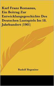 Karl Franz Romanus, Ein Beitrag Zur Entwicklungsgeschichte Des Deutschen Lustspiels Im 18. Jahrhundert (1901) - Rudolf Regeniter