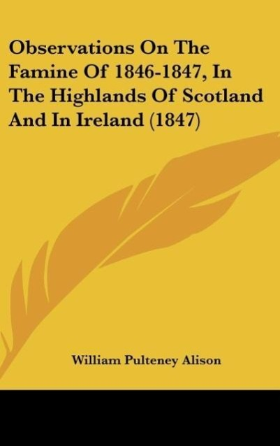 Observations On The Famine Of 1846-1847, In The Highlands Of Scotland And In Ireland (1847) als Buch von William Pulteney Alison - Kessinger Publishing, LLC