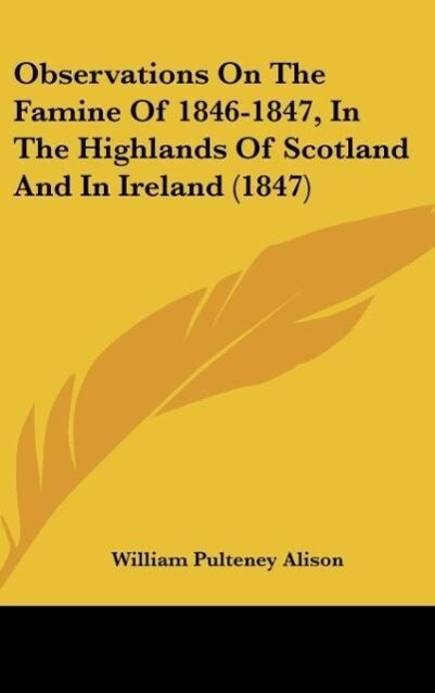 Observations On The Famine Of 1846-1847, In The Highlands Of Scotland And In Ireland (1847) als Buch von William Pulteney Alison - William Pulteney Alison