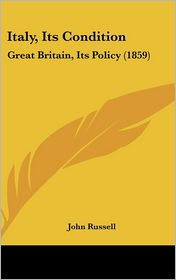 Italy, Its Condition: Great Britain, Its Policy (1859) - John Russell