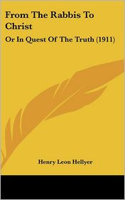 From The Rabbis To Christ: Or In Quest Of The Truth (1911) - Henry Leon Hellyer
